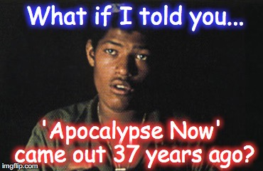 What if I told you... 'Apocalypse Now' came out 37 years ago? | image tagged in apocalypse now,matrix morpheus | made w/ Imgflip meme maker