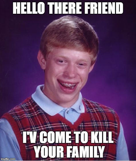 Bad Luck Brian Meme |  HELLO THERE FRIEND; I'V COME TO KILL YOUR FAMILY | image tagged in memes,bad luck brian | made w/ Imgflip meme maker