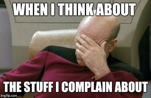 Captain Picard Facepalm Meme | WHEN I THINK ABOUT THE STUFF I COMPLAIN ABOUT | image tagged in memes,captain picard facepalm | made w/ Imgflip meme maker
