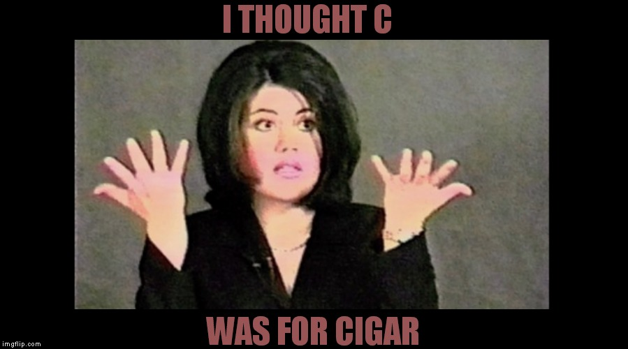 I THOUGHT C WAS FOR CIGAR | made w/ Imgflip meme maker