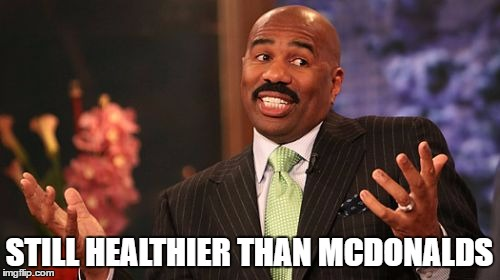 Steve Harvey Meme | STILL HEALTHIER THAN MCDONALDS | image tagged in memes,steve harvey | made w/ Imgflip meme maker