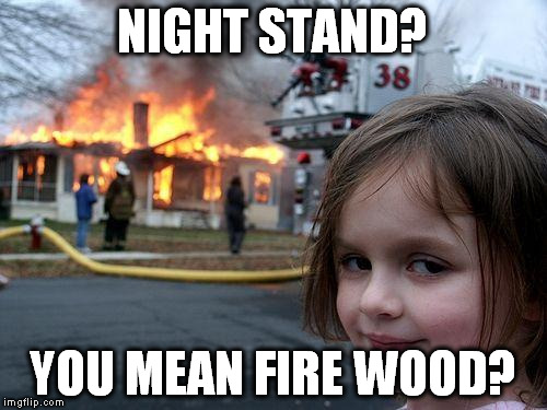 Disaster Girl Meme | NIGHT STAND? YOU MEAN FIRE WOOD? | image tagged in memes,disaster girl | made w/ Imgflip meme maker