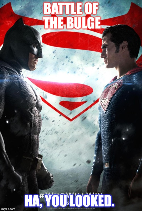 Batman v superman | BATTLE OF THE BULGE HA, YOU LOOKED. | image tagged in batman v superman | made w/ Imgflip meme maker