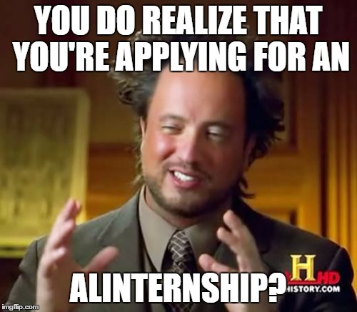 Ancient Aliens Meme | YOU DO REALIZE THAT YOU'RE APPLYING FOR AN ALINTERNSHIP? | image tagged in memes,ancient aliens | made w/ Imgflip meme maker