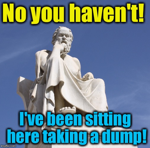 Socrates 1 | No you haven't! I've been sitting here taking a dump! | image tagged in socrates 1 | made w/ Imgflip meme maker