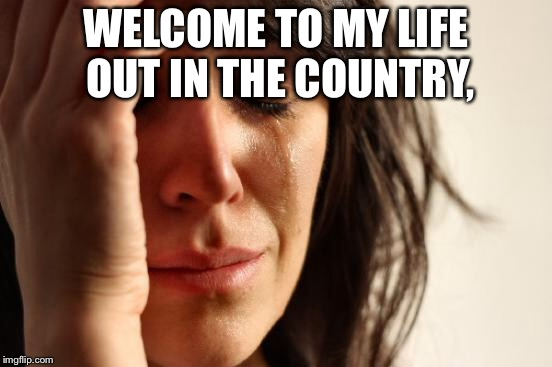 First World Problems Meme | WELCOME TO MY LIFE OUT IN THE COUNTRY, | image tagged in memes,first world problems | made w/ Imgflip meme maker