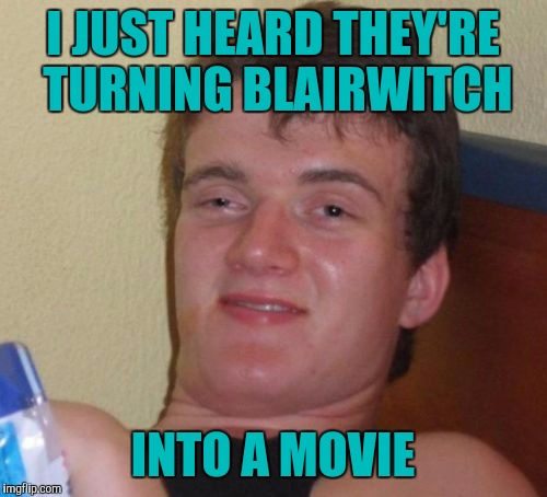 10 Guy Meme | I JUST HEARD THEY'RE TURNING BLAIRWITCH INTO A MOVIE | image tagged in memes,10 guy | made w/ Imgflip meme maker