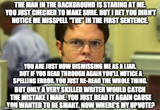 "Dwight Schrute Meme |  THE MAN IN THE BACKGROUND IS STARING AT ME. YOU JUST CHECKED TO MAKE SURE. BUT I BET YOU DIDN'T NOTICE ME MISSPELL ""THE"" IN THE FIRST SENTENCE. YOU ARE JUST NOW DISMISSING ME AS A LIAR. BUT IF YOU READ THROUGH AGAIN YOU'LL NOTICE A SPELLING ERROR. YOU JUST RE-READ THE WHOLE THING. BUT ONLY A VERY SKILLED WRITER WOULD CATCH THE MISTAKE I MADE. YOU JUST READ IT AGAIN CAUSE YOU WANTED TO BE SMART. NOW WHERE'S MY UPVOTE? 