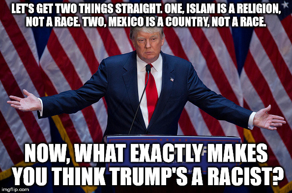 Trump Bruh |  LET'S GET TWO THINGS STRAIGHT. ONE, ISLAM IS A RELIGION, NOT A RACE. TWO, MEXICO IS A COUNTRY, NOT A RACE. NOW, WHAT EXACTLY MAKES YOU THINK TRUMP'S A RACIST? | image tagged in trump bruh | made w/ Imgflip meme maker