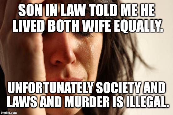 First World Problems Meme | SON IN LAW TOLD ME HE LIVED BOTH WIFE EQUALLY. UNFORTUNATELY SOCIETY AND LAWS AND MURDER IS ILLEGAL. | image tagged in memes,first world problems | made w/ Imgflip meme maker