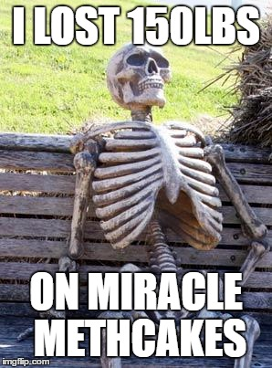 Waiting Skeleton Meme | I LOST 150LBS ON MIRACLE METHCAKES | image tagged in memes,waiting skeleton | made w/ Imgflip meme maker