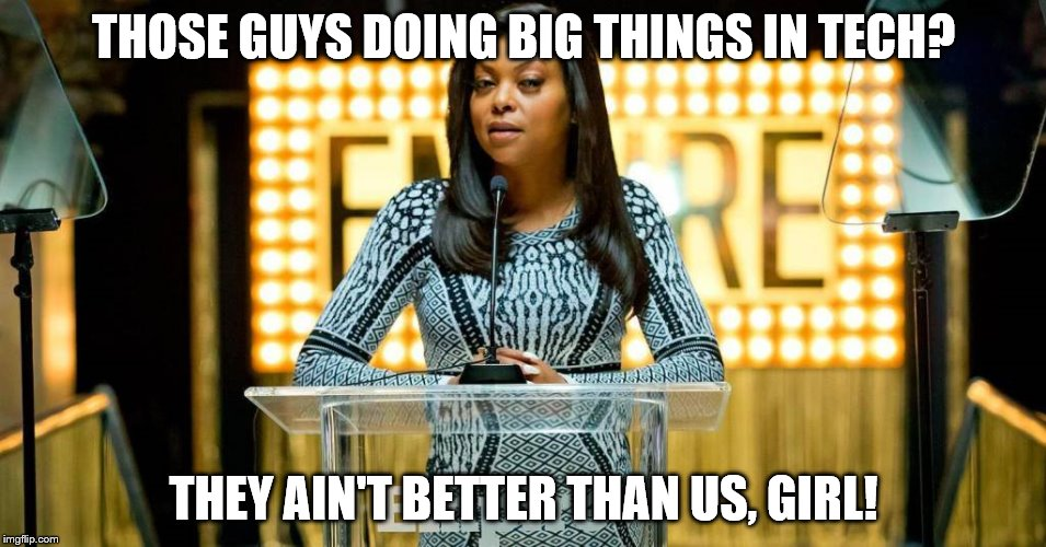 THOSE GUYS DOING BIG THINGS IN TECH? THEY AIN'T BETTER THAN US, GIRL! | made w/ Imgflip meme maker