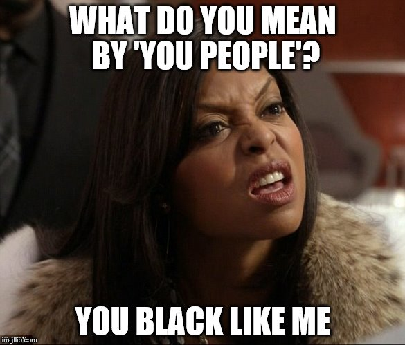 WHAT DO YOU MEAN BY 'YOU PEOPLE'? YOU BLACK LIKE ME | made w/ Imgflip meme maker