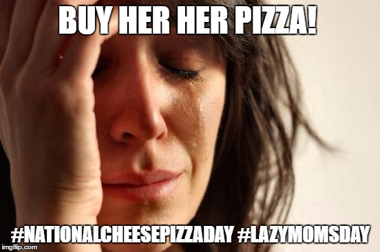 First World Problems Meme | BUY HER HER PIZZA! #NATIONALCHEESEPIZZADAY #LAZYMOMSDAY | image tagged in memes,first world problems | made w/ Imgflip meme maker