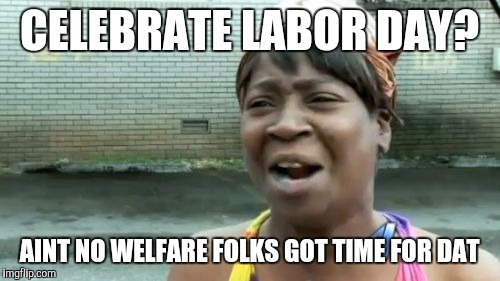 Do people on welfare celebrate labor day? | CELEBRATE LABOR DAY? AINT NO WELFARE FOLKS GOT TIME FOR DAT | image tagged in memes,aint nobody got time for that | made w/ Imgflip meme maker
