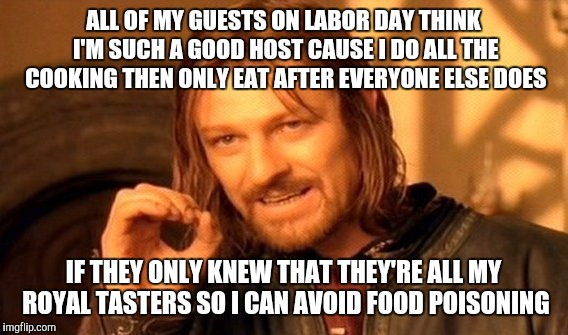 One does not simply Labor day |  ALL OF MY GUESTS ON LABOR DAY THINK I'M SUCH A GOOD HOST CAUSE I DO ALL THE COOKING THEN ONLY EAT AFTER EVERYONE ELSE DOES; IF THEY ONLY KNEW THAT THEY'RE ALL MY ROYAL TASTERS SO I CAN AVOID FOOD POISONING | image tagged in memes,one does not simply,labor day | made w/ Imgflip meme maker
