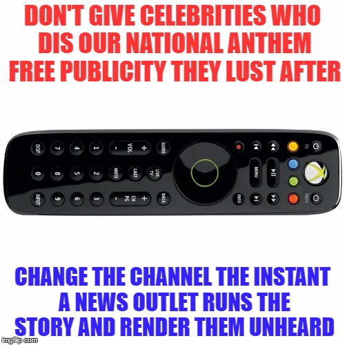 Don't give celebrities who dis our national anthem free publicity  | DON'T GIVE CELEBRITIES WHO DIS OUR NATIONAL ANTHEM FREE PUBLICITY THEY LUST AFTER CHANGE THE CHANNEL THE INSTANT A NEWS OUTLET RUNS THE STOR | image tagged in national anthem,black lives matter,blm,usa,colin kaepernick,star spangled banner | made w/ Imgflip meme maker