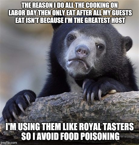 Labor Day confession bear |  THE REASON I DO ALL THE COOKING ON LABOR DAY THEN ONLY EAT AFTER ALL MY GUESTS EAT ISN'T BECAUSE I'M THE GREATEST HOST; I'M USING THEM LIKE ROYAL TASTERS SO I AVOID FOOD POISONING | image tagged in memes,confession bear,labor day | made w/ Imgflip meme maker
