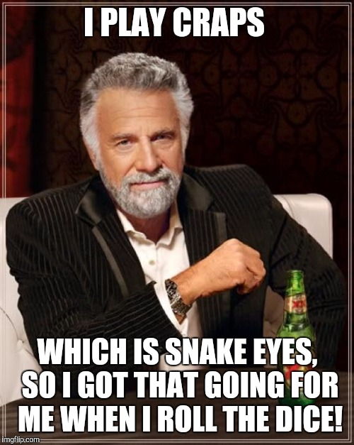 The Most Interesting Man In The World Meme | I PLAY CRAPS WHICH IS SNAKE EYES, SO I GOT THAT GOING FOR ME WHEN I ROLL THE DICE! | image tagged in memes,the most interesting man in the world | made w/ Imgflip meme maker