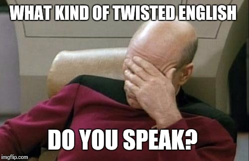 Captain Picard Facepalm Meme | WHAT KIND OF TWISTED ENGLISH DO YOU SPEAK? | image tagged in memes,captain picard facepalm | made w/ Imgflip meme maker