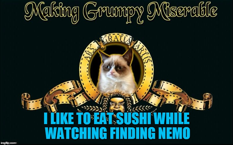 Don't forget the Wasabi  | I LIKE TO EAT SUSHI WHILE WATCHING FINDING NEMO | image tagged in mgm grumpy,memes,grumpy cat,grumpy cat movie review,finding dory,finding nemo | made w/ Imgflip meme maker