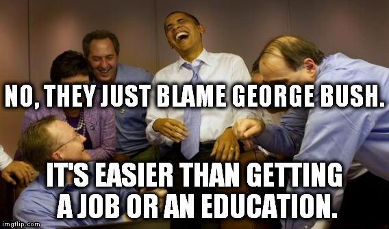 NO, THEY JUST BLAME GEORGE BUSH. IT'S EASIER THAN GETTING A JOB OR AN EDUCATION. | made w/ Imgflip meme maker