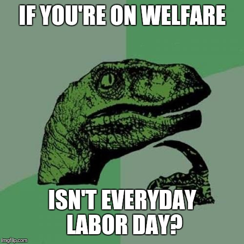 Philosoraptor Meme | IF YOU'RE ON WELFARE ISN'T EVERYDAY LABOR DAY? | image tagged in memes,philosoraptor | made w/ Imgflip meme maker