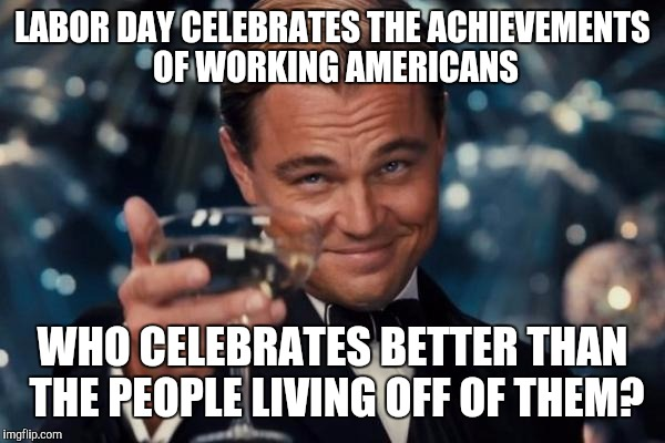 Leonardo Dicaprio Cheers Meme | LABOR DAY CELEBRATES THE ACHIEVEMENTS OF WORKING AMERICANS WHO CELEBRATES BETTER THAN THE PEOPLE LIVING OFF OF THEM? | image tagged in memes,leonardo dicaprio cheers | made w/ Imgflip meme maker