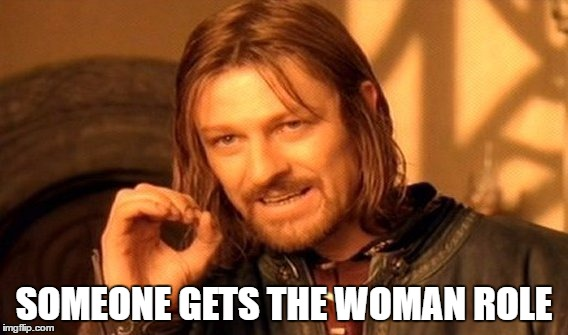 SOMEONE GETS THE WOMAN ROLE | image tagged in memes,one does not simply | made w/ Imgflip meme maker