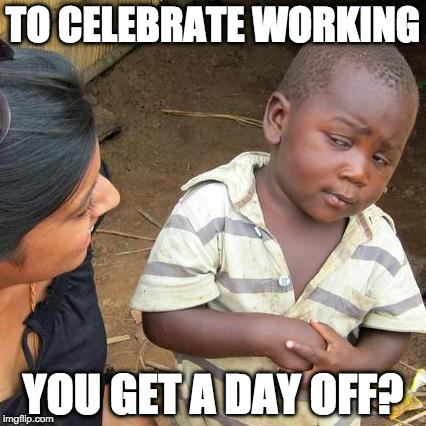 What is this Labor Day? |  TO CELEBRATE WORKING; YOU GET A DAY OFF? | image tagged in memes,third world skeptical kid,labor day | made w/ Imgflip meme maker