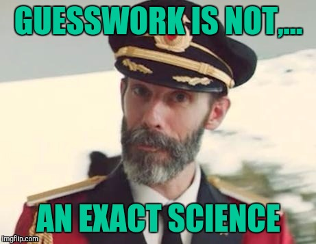 Captain obvious | GUESSWORK IS NOT,... AN EXACT SCIENCE | image tagged in captain obvious | made w/ Imgflip meme maker
