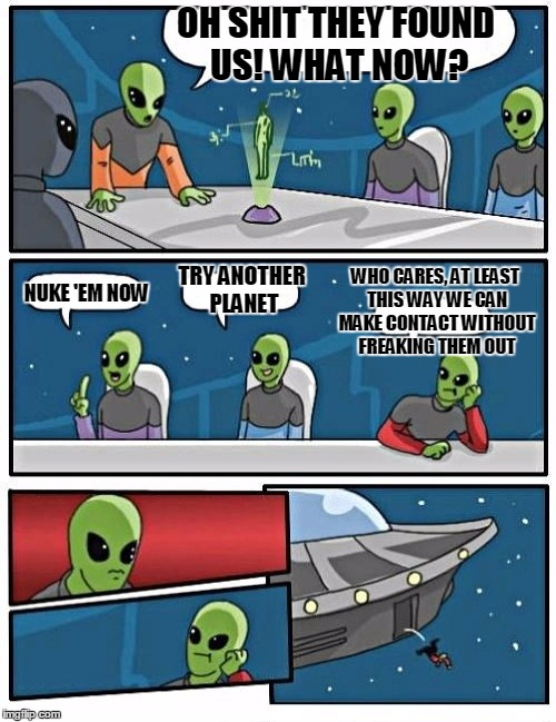 OH SHIT THEY FOUND US! WHAT NOW? NUKE 'EM NOW TRY ANOTHER PLANET WHO CARES, AT LEAST THIS WAY WE CAN MAKE CONTACT WITHOUT FREAKING THEM OUT | image tagged in memes,alien meeting suggestion,ancient aliens | made w/ Imgflip meme maker