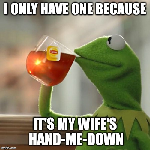 But Thats None Of My Business Meme | I ONLY HAVE ONE BECAUSE IT'S MY WIFE'S HAND-ME-DOWN | image tagged in memes,but thats none of my business,kermit the frog | made w/ Imgflip meme maker