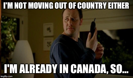 I'M NOT MOVING OUT OF COUNTRY EITHER I'M ALREADY IN CANADA, SO... | made w/ Imgflip meme maker