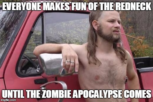 EVERYONE MAKES FUN OF THE REDNECK UNTIL THE ZOMBIE APOCALYPSE COMES | made w/ Imgflip meme maker