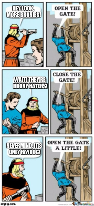 Open the gate to the bronies! Open the gate (a little) to Raydog! | HEY LOOK, MORE BRONIES! WAIT! THEY'RE BRONY HATERS! NEVERMIND, IT'S ONLY RAYDOG! | image tagged in open the gate a little,memes,brony,bronies,raydog | made w/ Imgflip meme maker