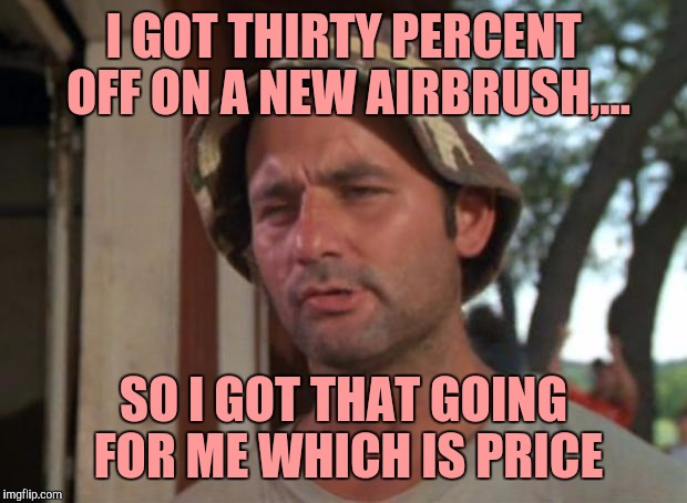 So I Got That Goin For Me Which Is Nice Meme | I GOT THIRTY PERCENT OFF ON A NEW AIRBRUSH,... SO I GOT THAT GOING FOR ME WHICH IS PRICE | image tagged in memes,so i got that goin for me which is nice | made w/ Imgflip meme maker