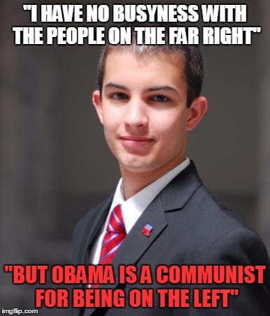 "College Conservative  |  ""I HAVE NO BUSYNESS WITH THE PEOPLE ON THE FAR RIGHT""; ""BUT OBAMA IS A COMMUNIST FOR BEING ON THE LEFT"" 