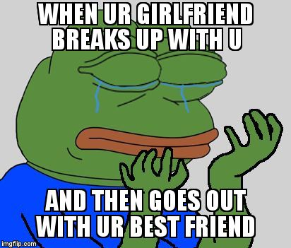 Sad Pepe the Frog | WHEN UR GIRLFRIEND BREAKS UP WITH U AND THEN GOES OUT WITH UR BEST FRIEND | image tagged in sad pepe the frog | made w/ Imgflip meme maker