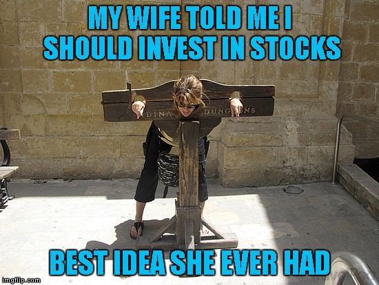 Sometimes your best ideas come back to bite you in the booty. | MY WIFE TOLD ME I SHOULD INVEST IN STOCKS BEST IDEA SHE EVER HAD | image tagged in woman in stockade,memes,marital woes,funny,best investment | made w/ Imgflip meme maker