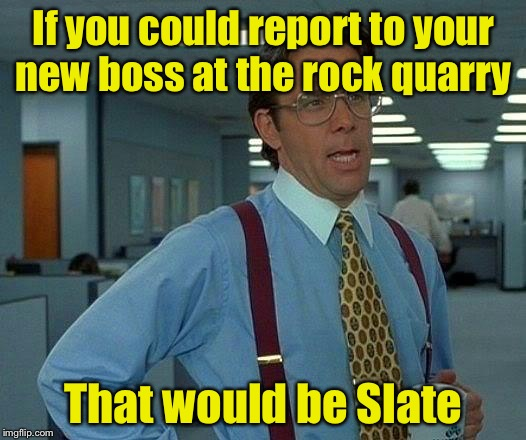 That Would Be Great Meme | If you could report to your new boss at the rock quarry That would be Slate | image tagged in memes,that would be great | made w/ Imgflip meme maker