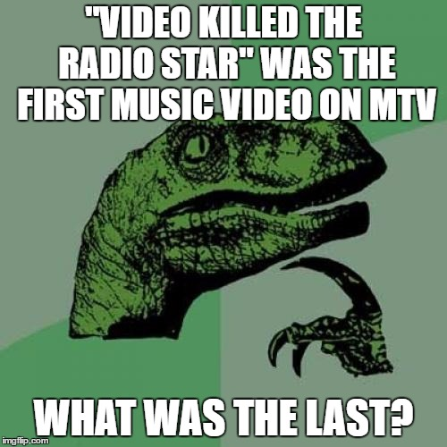 "I don't want my MTV... |  ""VIDEO KILLED THE RADIO STAR"" WAS THE FIRST MUSIC VIDEO ON MTV; WHAT WAS THE LAST? 