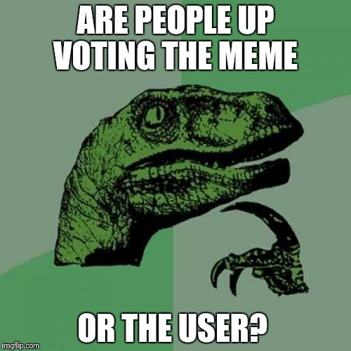 Philosoraptor Meme | ARE PEOPLE UP VOTING THE MEME OR THE USER? | image tagged in memes,philosoraptor | made w/ Imgflip meme maker