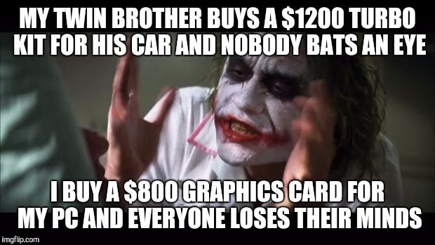 And everybody loses their minds Meme | MY TWIN BROTHER BUYS A $1200 TURBO KIT FOR HIS CAR AND NOBODY BATS AN EYE I BUY A $800 GRAPHICS CARD FOR MY PC AND EVERYONE LOSES THEIR MIND | image tagged in memes,and everybody loses their minds,AdviceAnimals | made w/ Imgflip meme maker