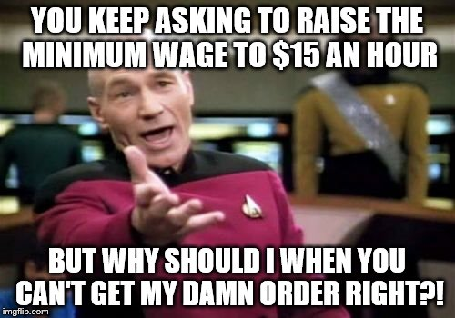 Picard Wtf Meme | YOU KEEP ASKING TO RAISE THE MINIMUM WAGE TO $15 AN HOUR BUT WHY SHOULD I WHEN YOU CAN'T GET MY DAMN ORDER RIGHT?! | image tagged in memes,picard wtf | made w/ Imgflip meme maker