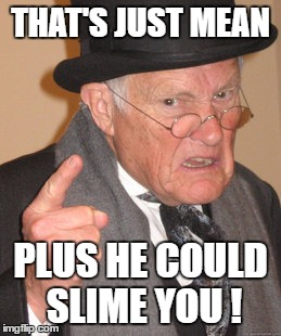 Back In My Day Meme | THAT'S JUST MEAN PLUS HE COULD SLIME YOU ! | image tagged in memes,back in my day | made w/ Imgflip meme maker
