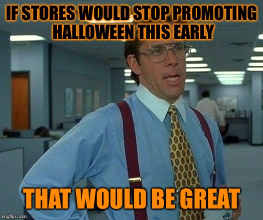 That Would Be Great Meme | IF STORES WOULD STOP PROMOTING HALLOWEEN THIS EARLY THAT WOULD BE GREAT | image tagged in memes,that would be great | made w/ Imgflip meme maker