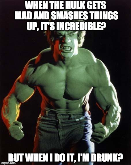 Double standards | WHEN THE HULK GETS MAD AND SMASHES THINGS UP, IT'S INCREDIBLE? BUT WHEN I DO IT, I'M DRUNK? | image tagged in hulk,incredible,iwanttobebacon,drunk,smash | made w/ Imgflip meme maker
