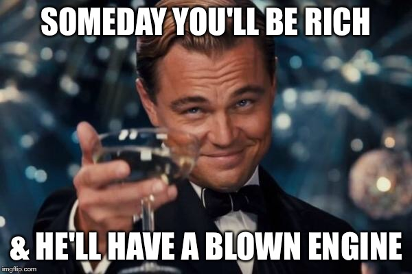 Leonardo Dicaprio Cheers Meme | SOMEDAY YOU'LL BE RICH & HE'LL HAVE A BLOWN ENGINE | image tagged in memes,leonardo dicaprio cheers | made w/ Imgflip meme maker