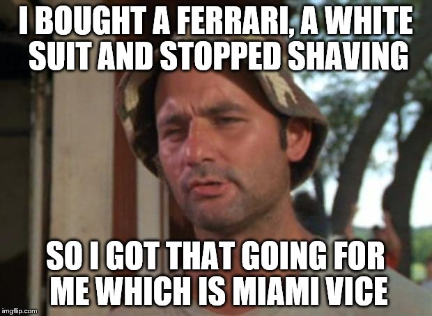 I'm still not as cool as mycaptain though.  |  I BOUGHT A FERRARI, A WHITE SUIT AND STOPPED SHAVING; SO I GOT THAT GOING FOR ME WHICH IS MIAMI VICE | image tagged in memes,so i got that goin for me which is nice | made w/ Imgflip meme maker